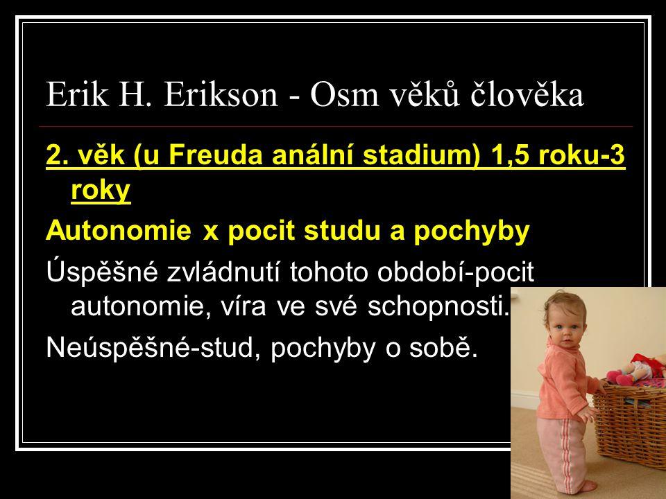 Erik H. Erikson - Osm věků člověka 2. věk (u Freuda anální stadium) 1,5 roku-3 roky Autonomie x pocit studu a pochyby Úspěšné zvládnutí tohoto období-