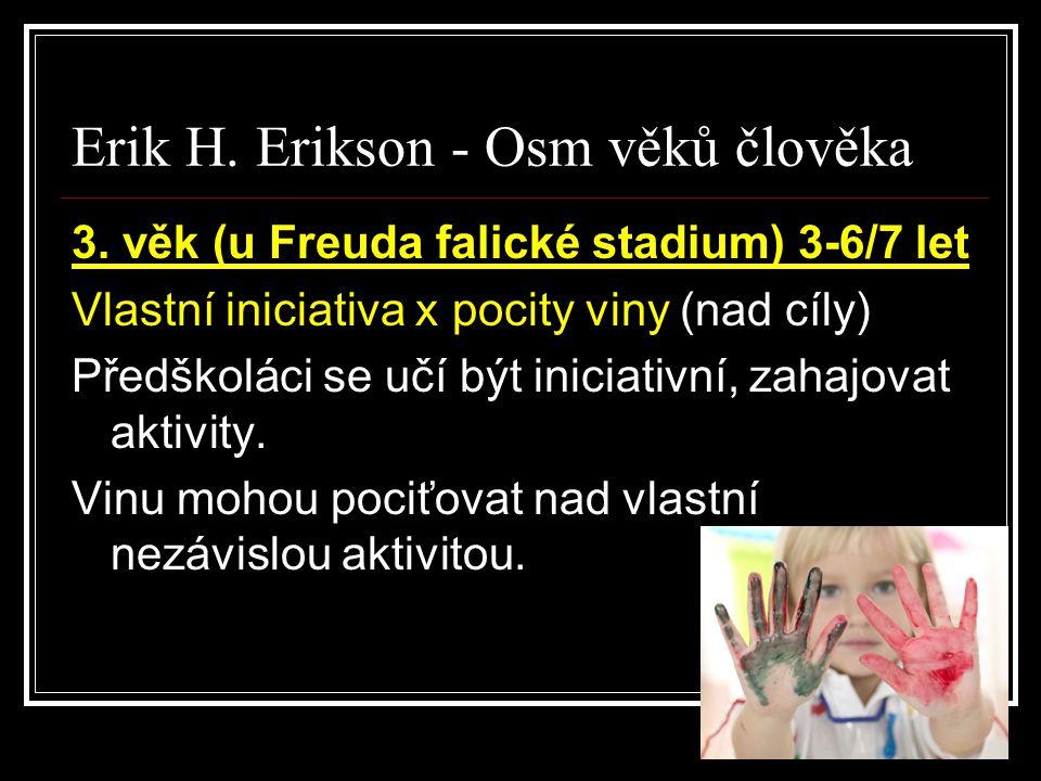 Erik H. Erikson - Osm věků člověka 3. věk (u Freuda falické stadium) 3-6/7 let Vlastní iniciativa x pocity viny (nad cíly) Předškoláci se učí být inic