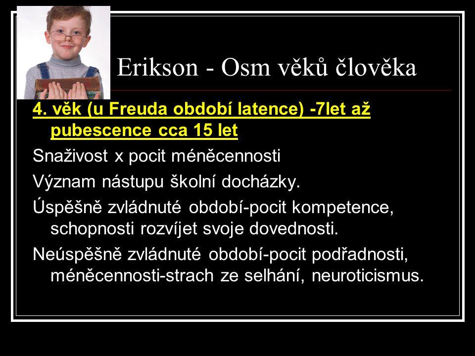Erik H. Erikson - Osm věků člověka 4. věk (u Freuda období latence) -7let až pubescence cca 15 let Snaživost x pocit méněcennosti Význam nástupu školn