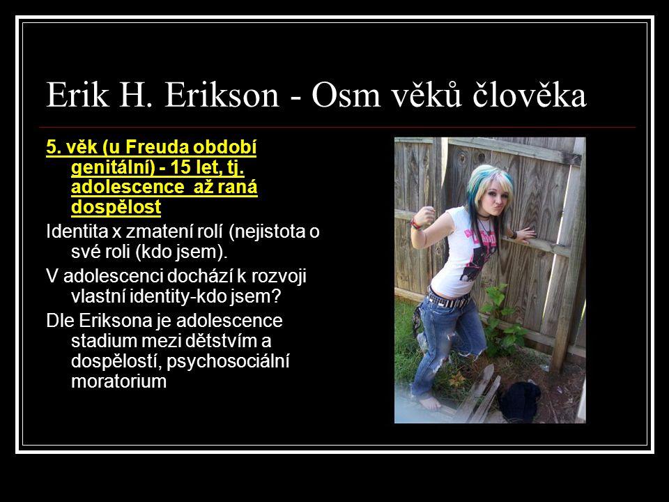 Erik H. Erikson - Osm věků člověka 5. věk (u Freuda období genitální) - 15 let, tj. adolescence až raná dospělost Identita x zmatení rolí (nejistota o