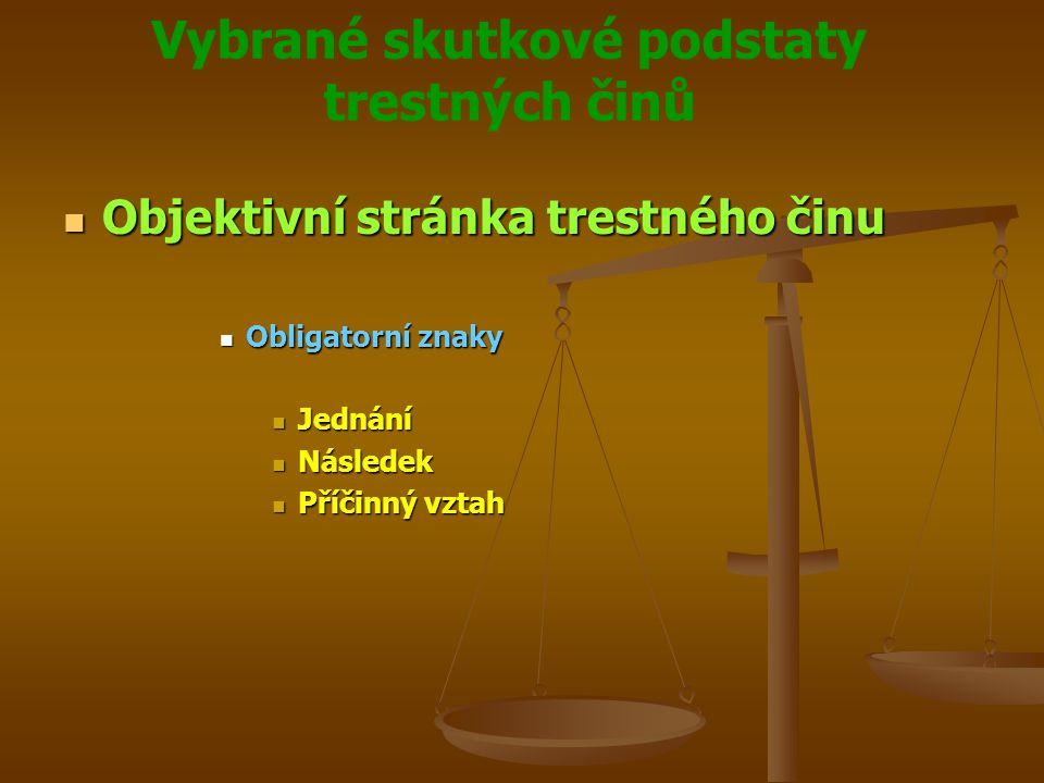 Vybrané skutkové podstaty trestných činů Objektivní stránka trestného činu Objektivní stránka trestného činu Obligatorní znaky Obligatorní znaky Jednání Jednání Následek Následek Příčinný vztah Příčinný vztah