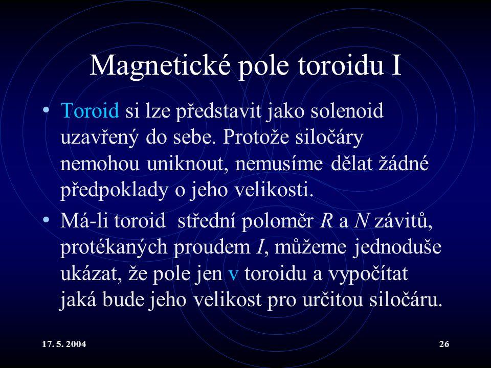 17.5. 200426 Magnetické pole toroidu I Toroid si lze představit jako solenoid uzavřený do sebe.