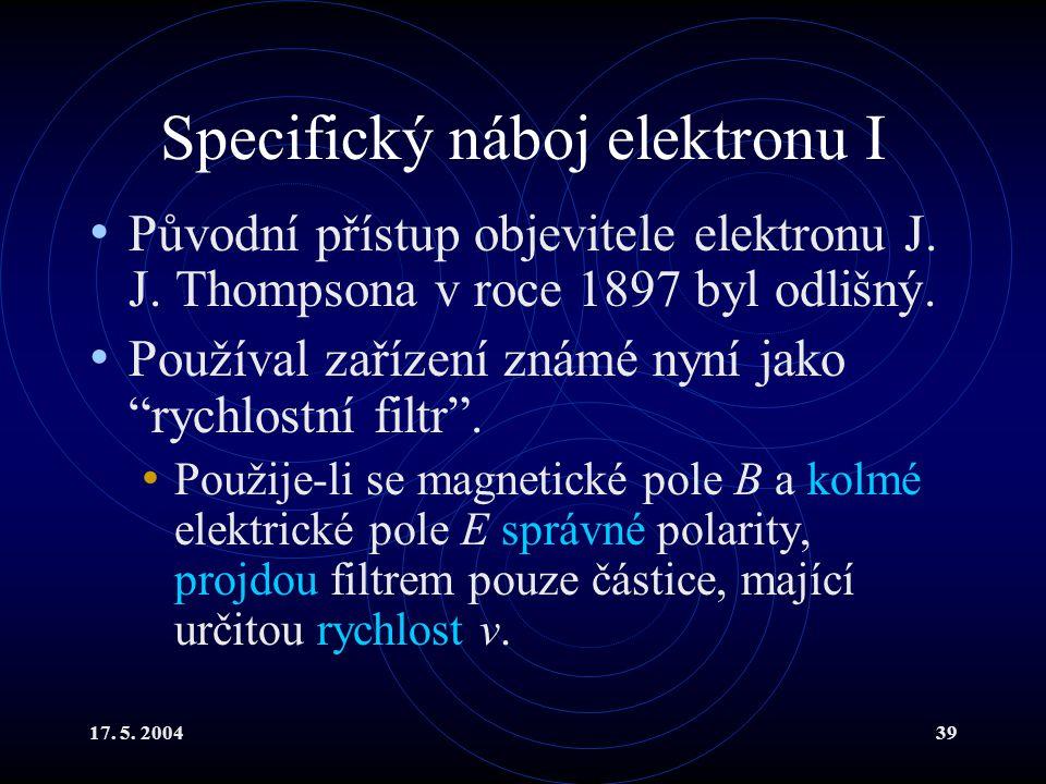 17.5. 200439 Specifický náboj elektronu I Původní přístup objevitele elektronu J.