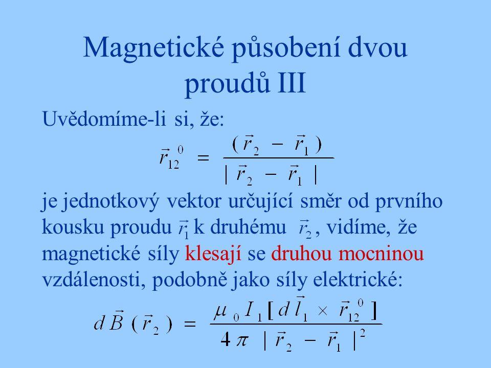 Magnetické působení dvou proudů III Uvědomíme-li si, že: je jednotkový vektor určující směr od prvního kousku proudu k druhému, vidíme, že magnetické síly klesají se druhou mocninou vzdálenosti, podobně jako síly elektrické: