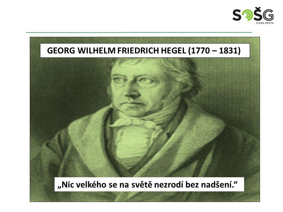 """GEORG WILHELM FRIEDRICH HEGEL (1770 – 1831) """"Nic velkého se na světě nezrodí bez nadšení."""""""