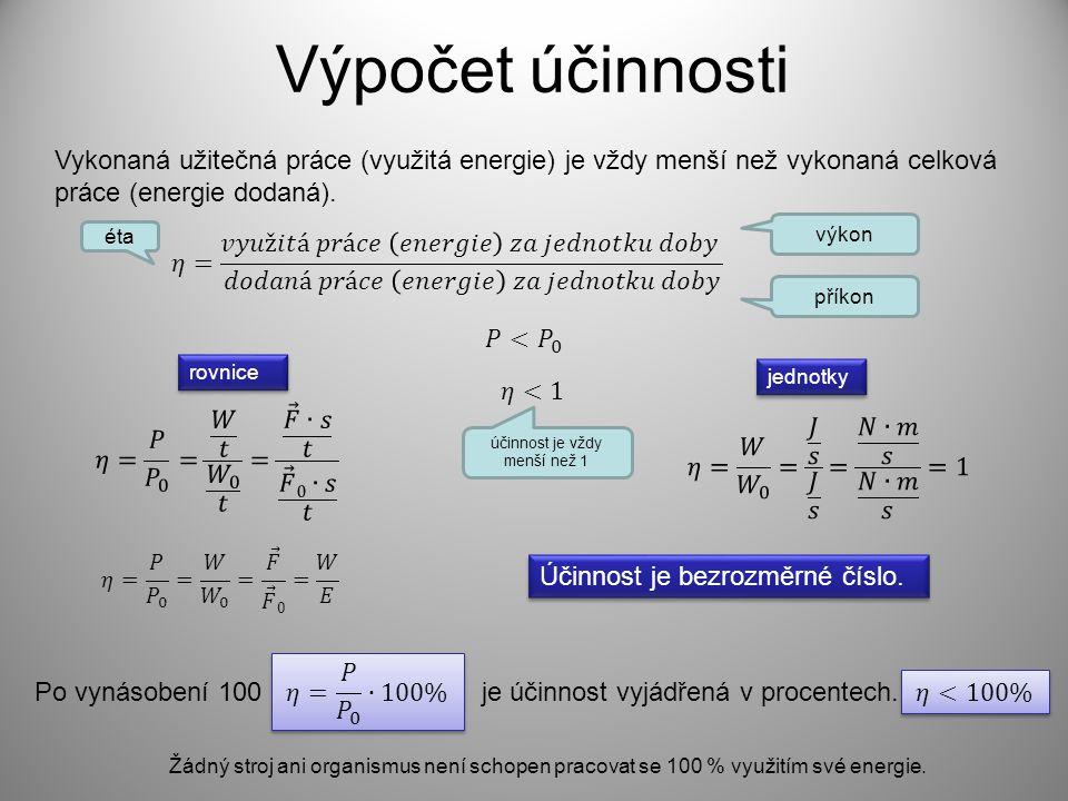 Výpočet účinnosti Vykonaná užitečná práce (využitá energie) je vždy menší než vykonaná celková práce (energie dodaná). rovnice jednotky Účinnost je be