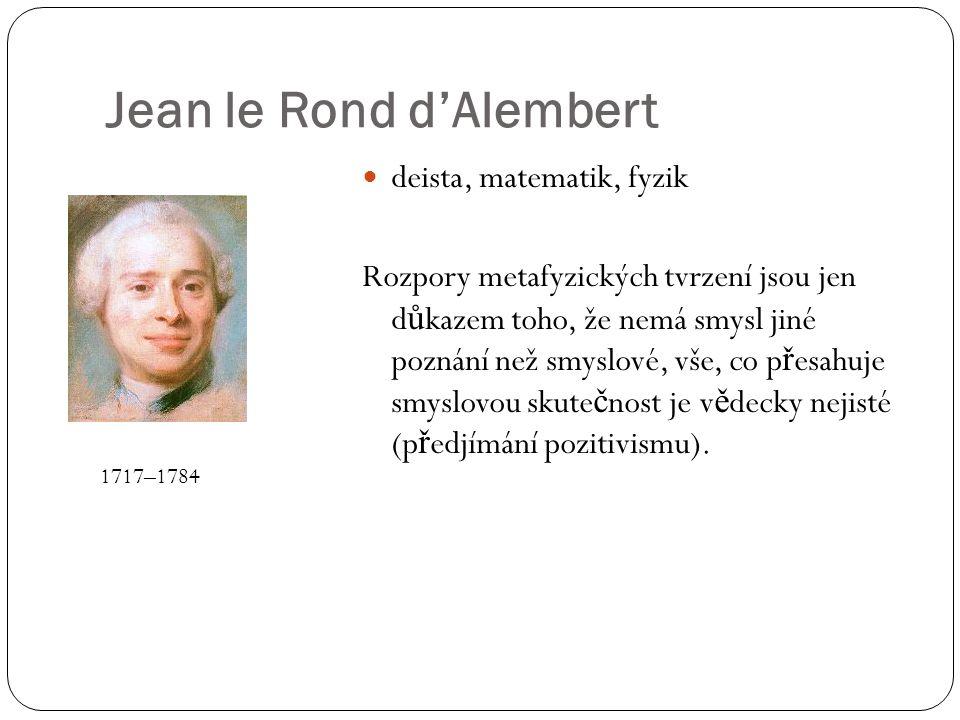 Jean le Rond d'Alembert deista, matematik, fyzik Rozpory metafyzických tvrzení jsou jen d ů kazem toho, že nemá smysl jiné poznání než smyslové, vše, co p ř esahuje smyslovou skute č nost je v ě decky nejisté (p ř edjímání pozitivismu).