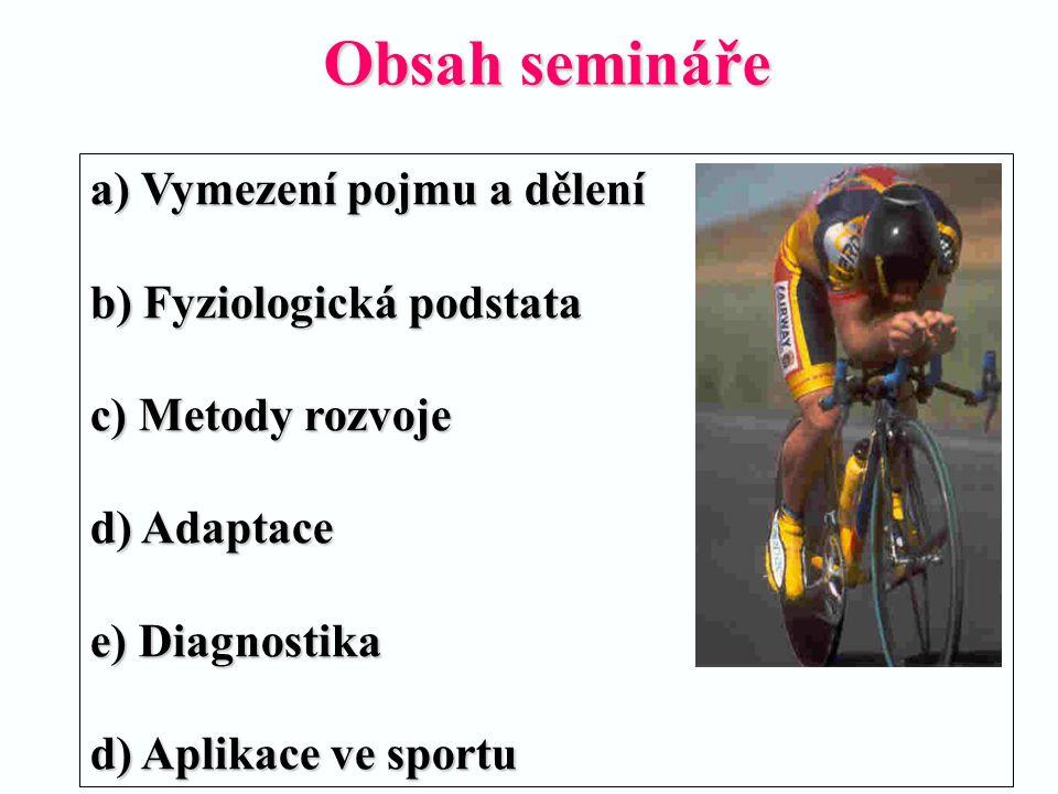 Obsah semináře a) Vymezení pojmu a dělení b) Fyziologická podstata c) Metody rozvoje d) Adaptace e) Diagnostika d) Aplikace ve sportu