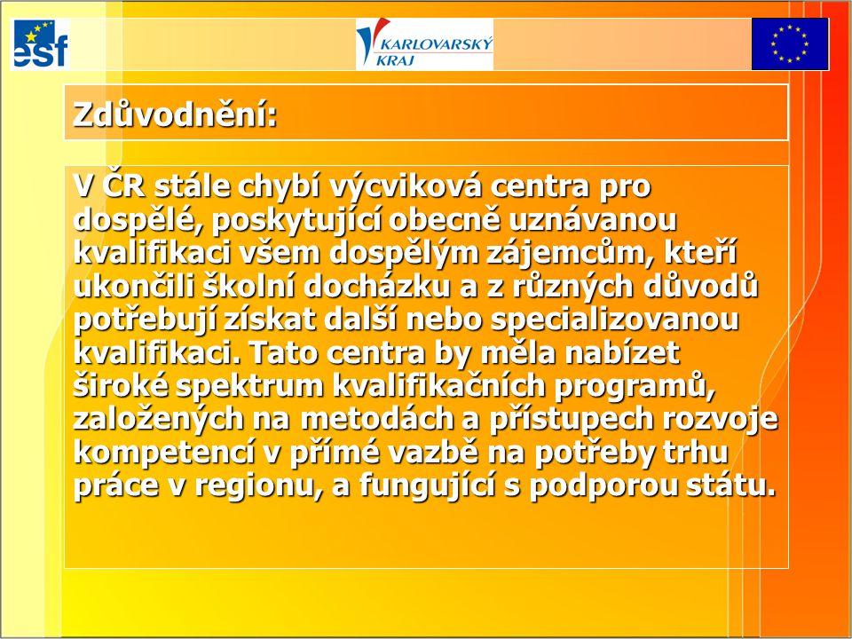 Zdůvodnění: V ČR stále chybí výcviková centra pro dospělé, poskytující obecně uznávanou kvalifikaci všem dospělým zájemcům, kteří ukončili školní docházku a z různých důvodů potřebují získat další nebo specializovanou kvalifikaci.