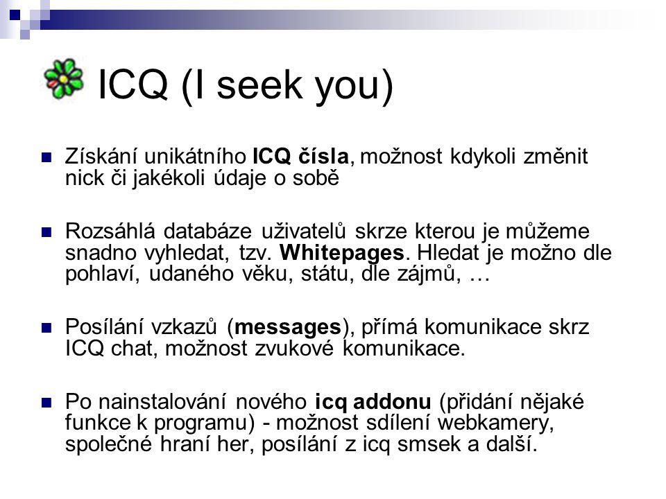 ICQ (I seek you) Získání unikátního ICQ čísla, možnost kdykoli změnit nick či jakékoli údaje o sobě Rozsáhlá databáze uživatelů skrze kterou je můžeme snadno vyhledat, tzv.