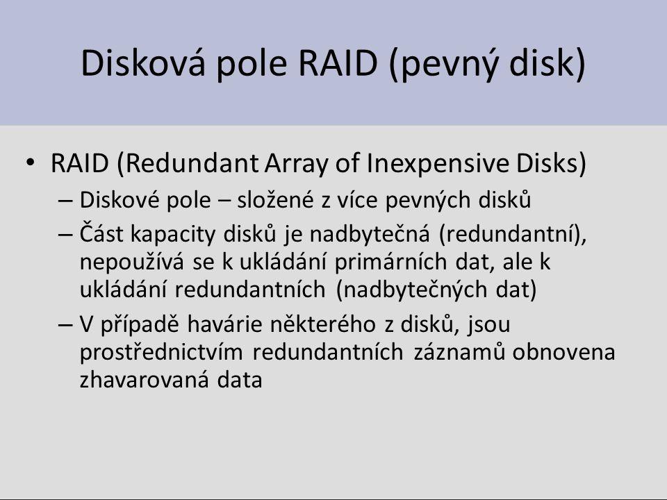 Disková pole RAID (pevný disk) RAID (Redundant Array of Inexpensive Disks) – Diskové pole – složené z více pevných disků – Část kapacity disků je nadbytečná (redundantní), nepoužívá se k ukládání primárních dat, ale k ukládání redundantních (nadbytečných dat) – V případě havárie některého z disků, jsou prostřednictvím redundantních záznamů obnovena zhavarovaná data