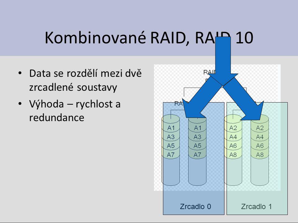 Kombinované RAID, RAID 10 Data se rozdělí mezi dvě zrcadlené soustavy Výhoda – rychlost a redundance Zrcadlo 0Zrcadlo 1