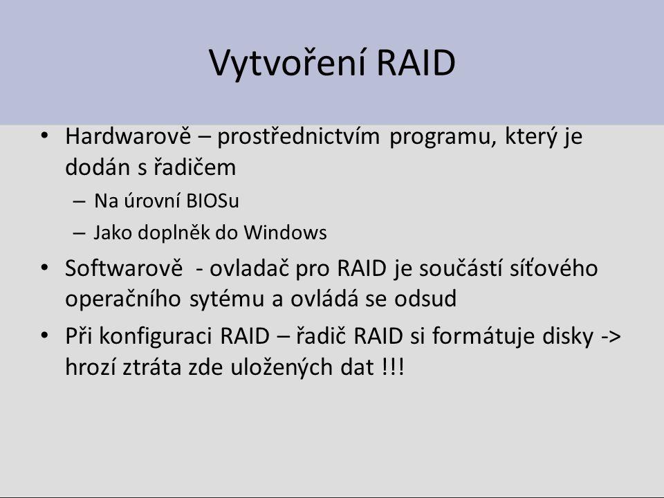 Vytvoření RAID Hardwarově – prostřednictvím programu, který je dodán s řadičem – Na úrovní BIOSu – Jako doplněk do Windows Softwarově - ovladač pro RAID je součástí síťového operačního sytému a ovládá se odsud Při konfiguraci RAID – řadič RAID si formátuje disky -> hrozí ztráta zde uložených dat !!!