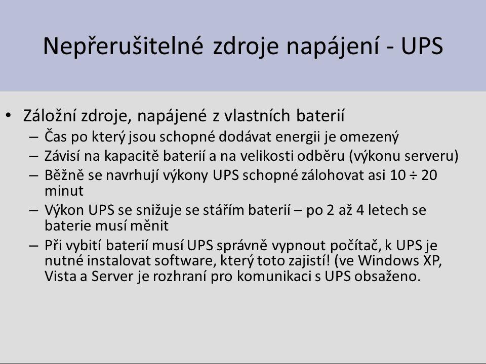 Nepřerušitelné zdroje napájení - UPS Záložní zdroje, napájené z vlastních baterií – Čas po který jsou schopné dodávat energii je omezený – Závisí na kapacitě baterií a na velikosti odběru (výkonu serveru) – Běžně se navrhují výkony UPS schopné zálohovat asi 10 ÷ 20 minut – Výkon UPS se snižuje se stářím baterií – po 2 až 4 letech se baterie musí měnit – Při vybití baterií musí UPS správně vypnout počítač, k UPS je nutné instalovat software, který toto zajistí.