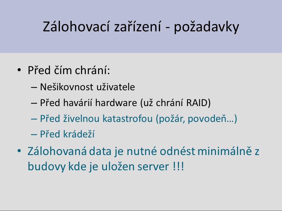Zálohovací zařízení - požadavky Před čím chrání: – Nešikovnost uživatele – Před havárií hardware (už chrání RAID) – Před živelnou katastrofou (požár,