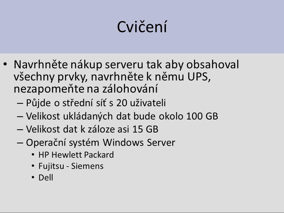 Cvičení Navrhněte nákup serveru tak aby obsahoval všechny prvky, navrhněte k němu UPS, nezapomeňte na zálohování – Půjde o střední síť s 20 uživateli – Velikost ukládaných dat bude okolo 100 GB – Velikost dat k záloze asi 15 GB – Operační systém Windows Server HP Hewlett Packard Fujitsu - Siemens Dell