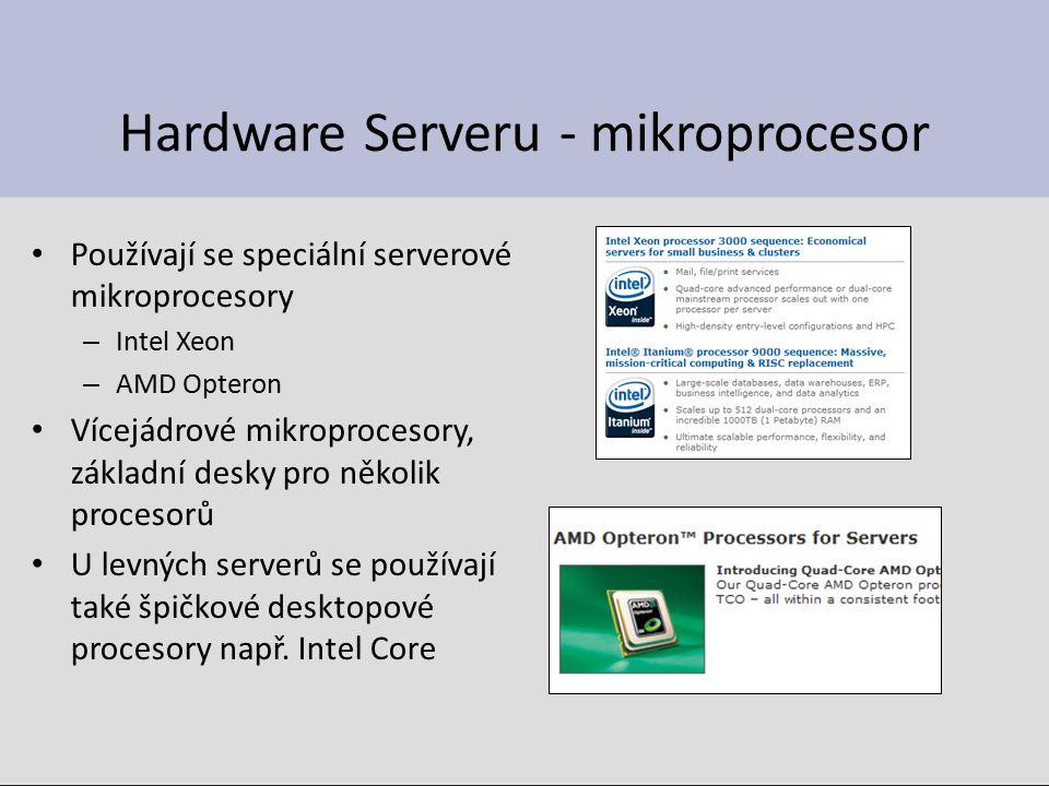 Hardware Serveru - mikroprocesor Používají se speciální serverové mikroprocesory – Intel Xeon – AMD Opteron Vícejádrové mikroprocesory, základní desky pro několik procesorů U levných serverů se používají také špičkové desktopové procesory např.