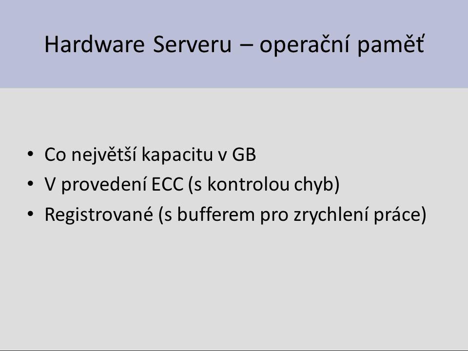 Hardware Serveru – operační paměť Co největší kapacitu v GB V provedení ECC (s kontrolou chyb) Registrované (s bufferem pro zrychlení práce)