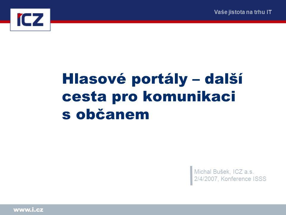 Vaše jistota na trhu IT www.i.cz Hlasové portály – další cesta pro komunikaci s občanem Michal Bušek, ICZ a.s.