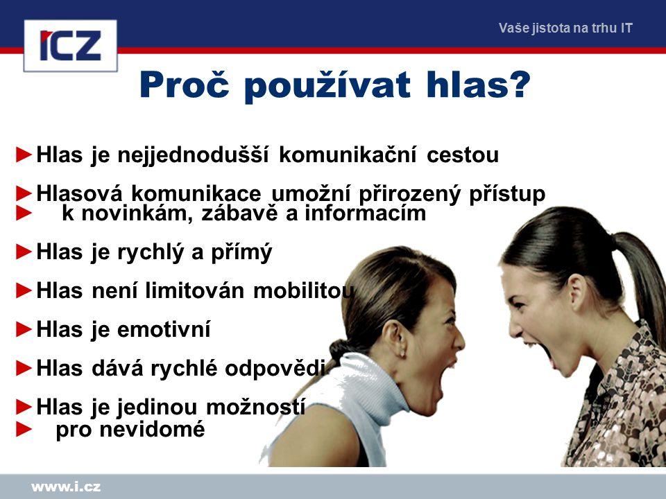 Vaše jistota na trhu IT www.i.cz e-Hlas a snadné použití Informační přístup pro každého Čeština, slovenština, angličtina … Registrace a personalizace přístup ke specifickým službám Integrace s Internetem, SMS, E-Mail, MMS, Fax, Mail 24x7 Kdekoliv, kdykoliv, GSM, pevná linka