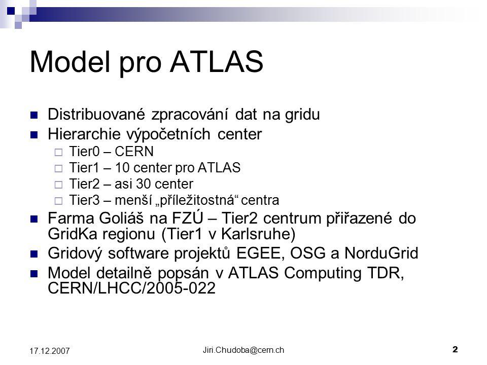 """Jiri.Chudoba@cern.ch2 17.12.2007 Model pro ATLAS Distribuované zpracování dat na gridu Hierarchie výpočetních center  Tier0 – CERN  Tier1 – 10 center pro ATLAS  Tier2 – asi 30 center  Tier3 – menší """"příležitostná centra Farma Goliáš na FZÚ – Tier2 centrum přiřazené do GridKa regionu (Tier1 v Karlsruhe) Gridový software projektů EGEE, OSG a NorduGrid Model detailně popsán v ATLAS Computing TDR, CERN/LHCC/2005-022"""