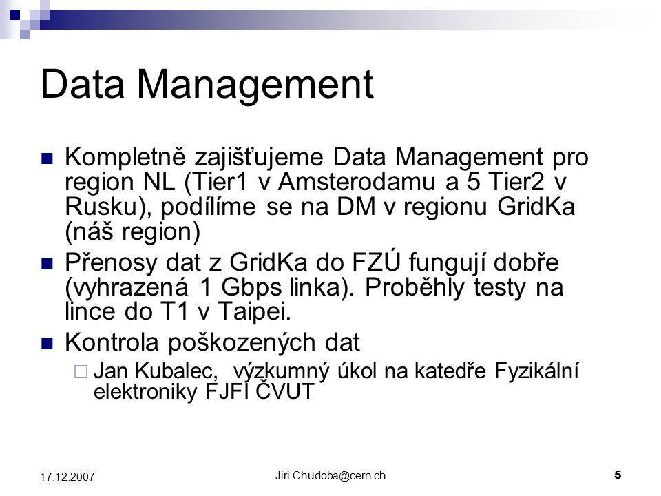 Jiri.Chudoba@cern.ch5 17.12.2007 Data Management Kompletně zajišťujeme Data Management pro region NL (Tier1 v Amsterodamu a 5 Tier2 v Rusku), podílíme se na DM v regionu GridKa (náš region) Přenosy dat z GridKa do FZÚ fungují dobře (vyhrazená 1 Gbps linka).