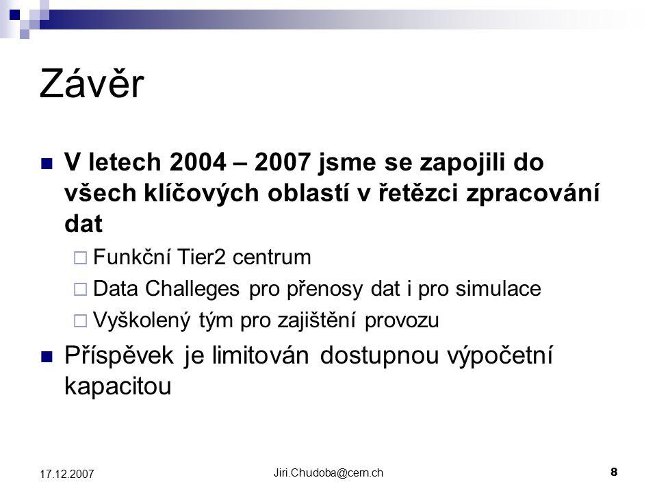 Jiri.Chudoba@cern.ch8 17.12.2007 Závěr V letech 2004 – 2007 jsme se zapojili do všech klíčových oblastí v řetězci zpracování dat  Funkční Tier2 centrum  Data Challeges pro přenosy dat i pro simulace  Vyškolený tým pro zajištění provozu Příspěvek je limitován dostupnou výpočetní kapacitou