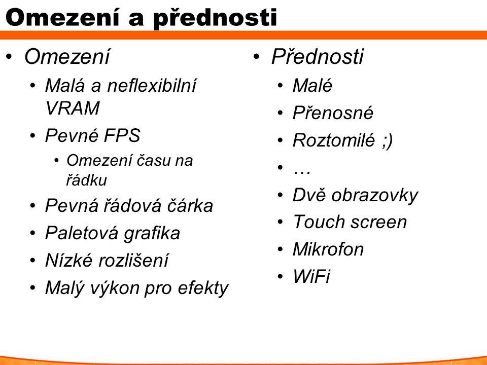 Omezení a přednosti Omezení Malá a neflexibilní VRAM Pevné FPS Omezení času na řádku Pevná řádová čárka Paletová grafika Nízké rozlišení Malý výkon pro efekty Přednosti Malé Přenosné Roztomilé ;) … Dvě obrazovky Touch screen Mikrofon WiFi