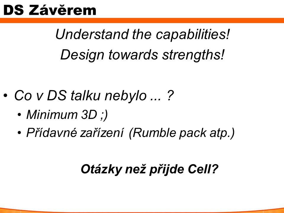 DS Závěrem Understand the capabilities! Design towards strengths! Co v DS talku nebylo... ? Minimum 3D ;) Přídavné zařízení (Rumble pack atp.) Otázky