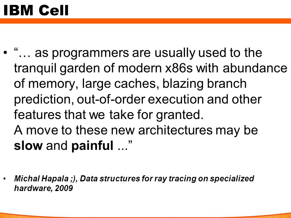 IBM Cell … as programmers are usually used to the tranquil garden of modern x86s with abundance of memory, large caches, blazing branch prediction, out-of-order execution and other features that we take for granted.