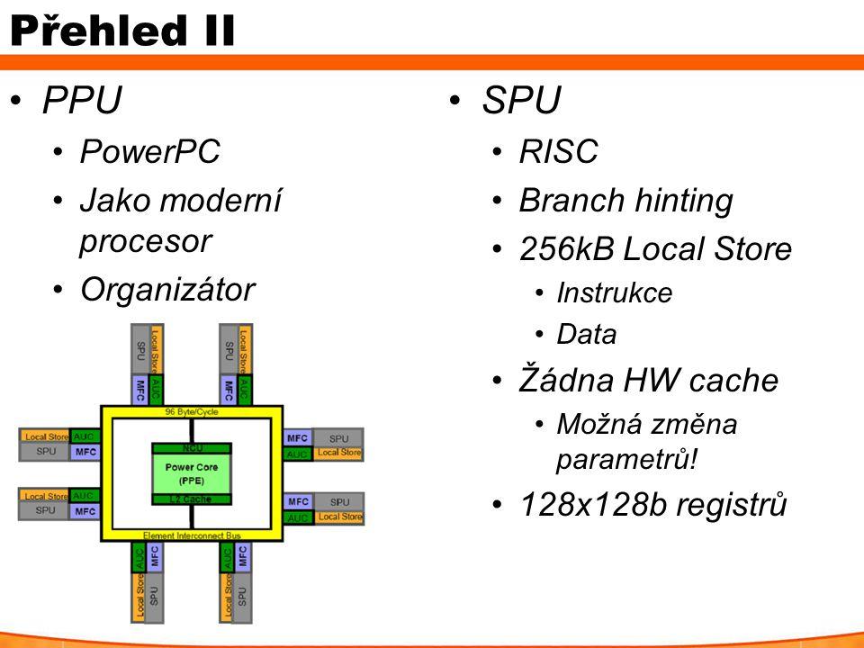 Přehled II PPU PowerPC Jako moderní procesor Organizátor SPU RISC Branch hinting 256kB Local Store Instrukce Data Žádna HW cache Možná změna parametrů
