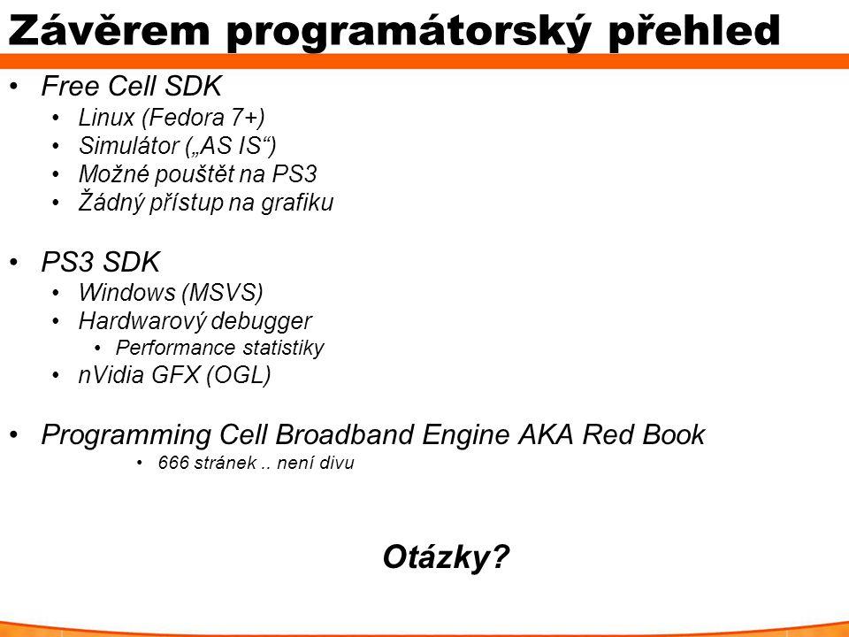 """Závěrem programátorský přehled Free Cell SDK Linux (Fedora 7+) Simulátor (""""AS IS ) Možné pouštět na PS3 Žádný přístup na grafiku PS3 SDK Windows (MSVS) Hardwarový debugger Performance statistiky nVidia GFX (OGL) Programming Cell Broadband Engine AKA Red Book 666 stránek.."""