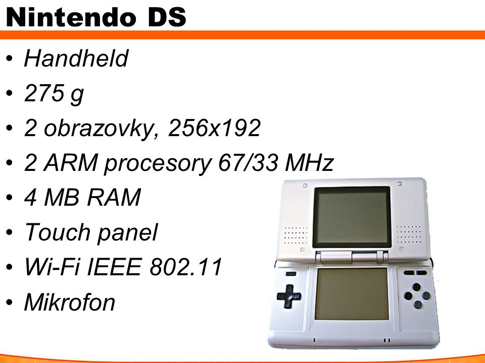 Nintendo DS Handheld 275 g 2 obrazovky, 256x192 2 ARM procesory 67/33 MHz 4 MB RAM Touch panel Wi-Fi IEEE Mikrofon