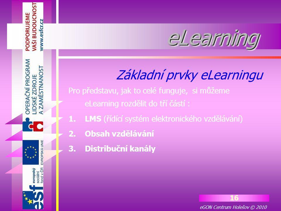 eGON Centrum Holešov © 2010 16 eLearningeLearning Pro představu, jak to celé funguje, si můžeme eLearning rozdělit do tří částí : 1.LMS (řídící systém