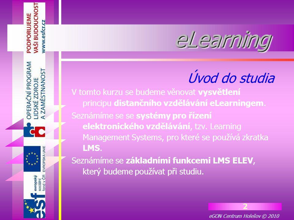 eGON Centrum Holešov © 2010 2 eLearningeLearning V tomto kurzu se budeme věnovat vysvětlení principu distančního vzdělávání eLearningem. Seznámíme se