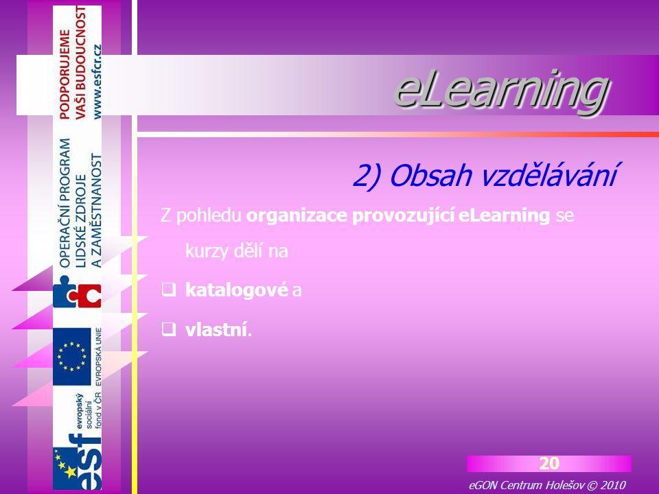 eGON Centrum Holešov © 2010 20 eLearningeLearning Z pohledu organizace provozující eLearning se kurzy dělí na  katalogové a  vlastní. 2) Obsah vzděl