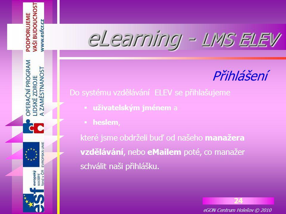 eGON Centrum Holešov © 2010 24 eLearning - LMS ELEV Do systému vzdělávání ELEV se přihlašujeme  uživatelským jménem a  heslem, které jsme obdrželi b
