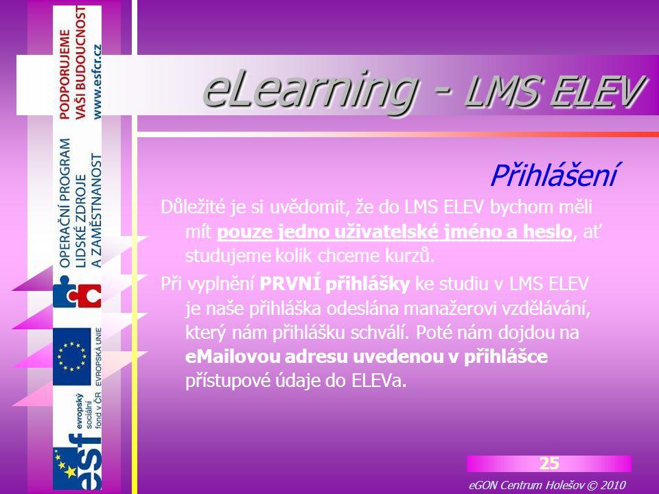 eGON Centrum Holešov © 2010 25 eLearning - LMS ELEV Důležité je si uvědomit, že do LMS ELEV bychom měli mít pouze jedno uživatelské jméno a heslo, ať