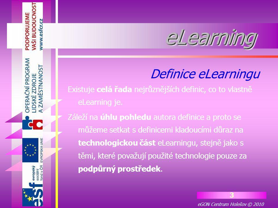 eGON Centrum Holešov © 2010 3 eLearningeLearning Existuje celá řada nejrůznějších definic, co to vlastně eLearning je. Záleží na úhlu pohledu autora d