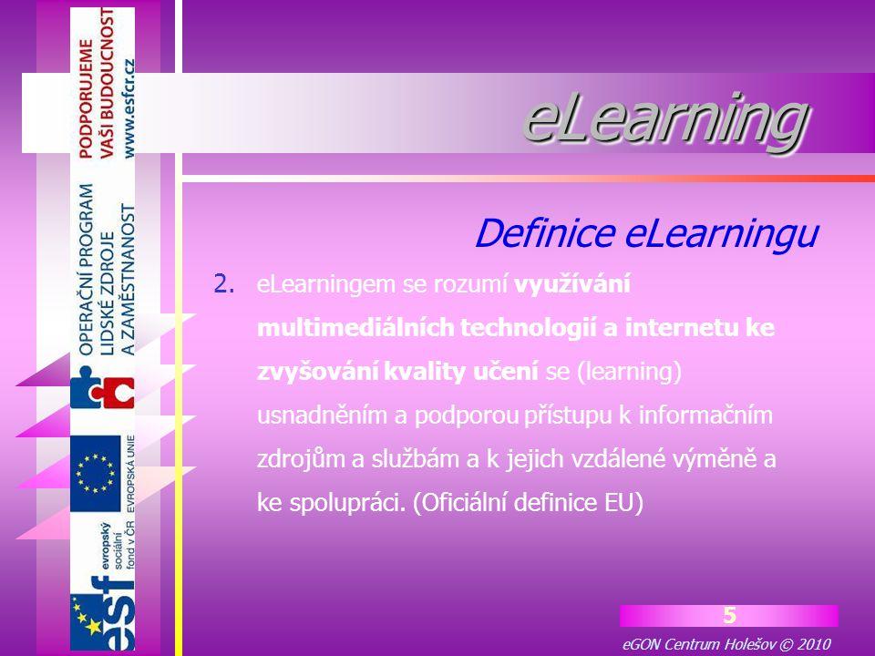 eGON Centrum Holešov © 2010 16 eLearningeLearning Pro představu, jak to celé funguje, si můžeme eLearning rozdělit do tří částí : 1.LMS (řídící systém elektronického vzdělávání) 2.Obsah vzdělávání 3.Distribuční kanály Základní prvky eLearningu