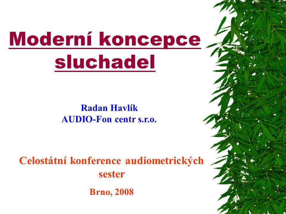 Moderní koncepce sluchadel Celostátní konference audiometrických sester Brno, 2008 Radan Havlík AUDIO-Fon centr s.r.o.