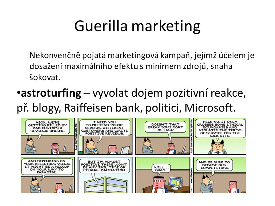 Guerilla marketing Nekonvenčně pojatá marketingová kampaň, jejímž účelem je dosažení maximálního efektu s minimem zdrojů, snaha šokovat. astroturfing