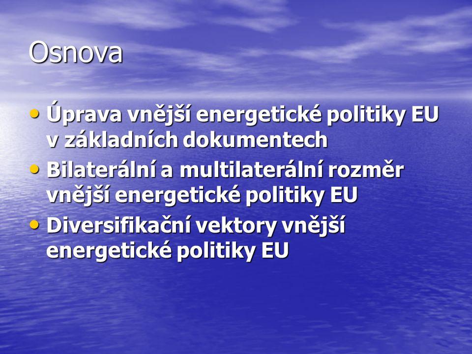 Osnova Úprava vnější energetické politiky EU v základních dokumentech Úprava vnější energetické politiky EU v základních dokumentech Bilaterální a multilaterální rozměr vnější energetické politiky EU Bilaterální a multilaterální rozměr vnější energetické politiky EU Diversifikační vektory vnější energetické politiky EU Diversifikační vektory vnější energetické politiky EU