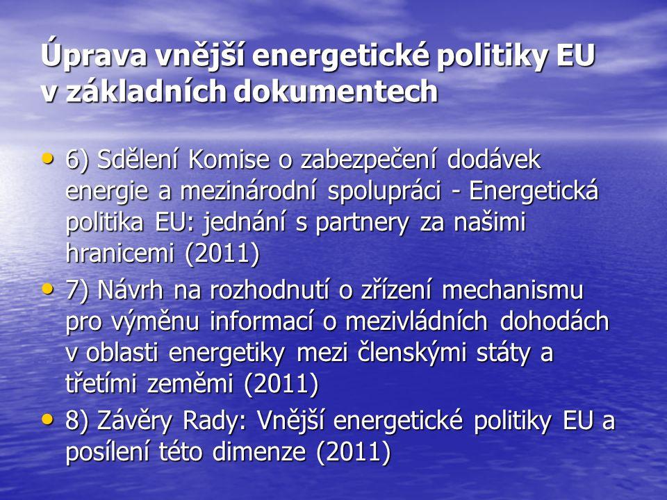 Úprava vnější energetické politiky EU v základních dokumentech 6) Sdělení Komise o zabezpečení dodávek energie a mezinárodní spolupráci - Energetická politika EU: jednání s partnery za našimi hranicemi (2011) 6) Sdělení Komise o zabezpečení dodávek energie a mezinárodní spolupráci - Energetická politika EU: jednání s partnery za našimi hranicemi (2011) 7) Návrh na rozhodnutí o zřízení mechanismu pro výměnu informací o mezivládních dohodách v oblasti energetiky mezi členskými státy a třetími zeměmi (2011) 7) Návrh na rozhodnutí o zřízení mechanismu pro výměnu informací o mezivládních dohodách v oblasti energetiky mezi členskými státy a třetími zeměmi (2011) 8) Závěry Rady: Vnější energetické politiky EU a posílení této dimenze (2011) 8) Závěry Rady: Vnější energetické politiky EU a posílení této dimenze (2011)