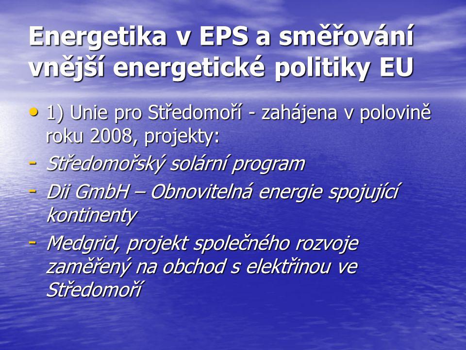Energetika v EPS a směřování vnější energetické politiky EU 1) Unie pro Středomoří - zahájena v polovině roku 2008, projekty: 1) Unie pro Středomoří - zahájena v polovině roku 2008, projekty: - Středomořský solární program - Dii GmbH – Obnovitelná energie spojující kontinenty - Medgrid, projekt společného rozvoje zaměřený na obchod s elektřinou ve Středomoří
