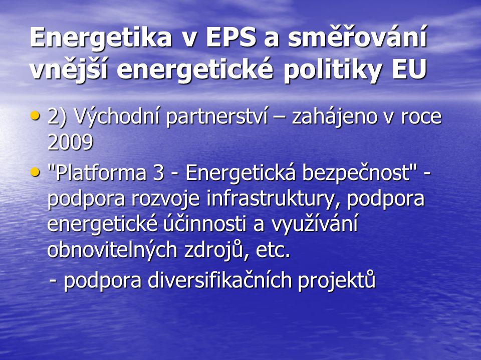 Energetika v EPS a směřování vnější energetické politiky EU 2) Východní partnerství – zahájeno v roce 2009 2) Východní partnerství – zahájeno v roce 2009 Platforma 3 - Energetická bezpečnost - podpora rozvoje infrastruktury, podpora energetické účinnosti a využívání obnovitelných zdrojů, etc.