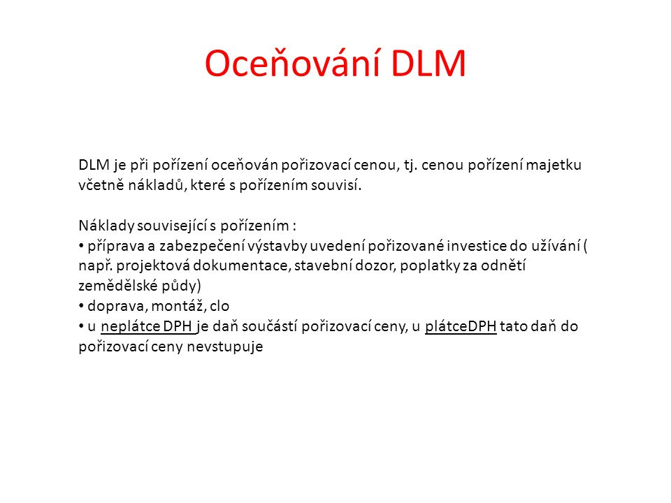Oceňování DLM DLM je při pořízení oceňován pořizovací cenou, tj. cenou pořízení majetku včetně nákladů, které s pořízením souvisí. Náklady související
