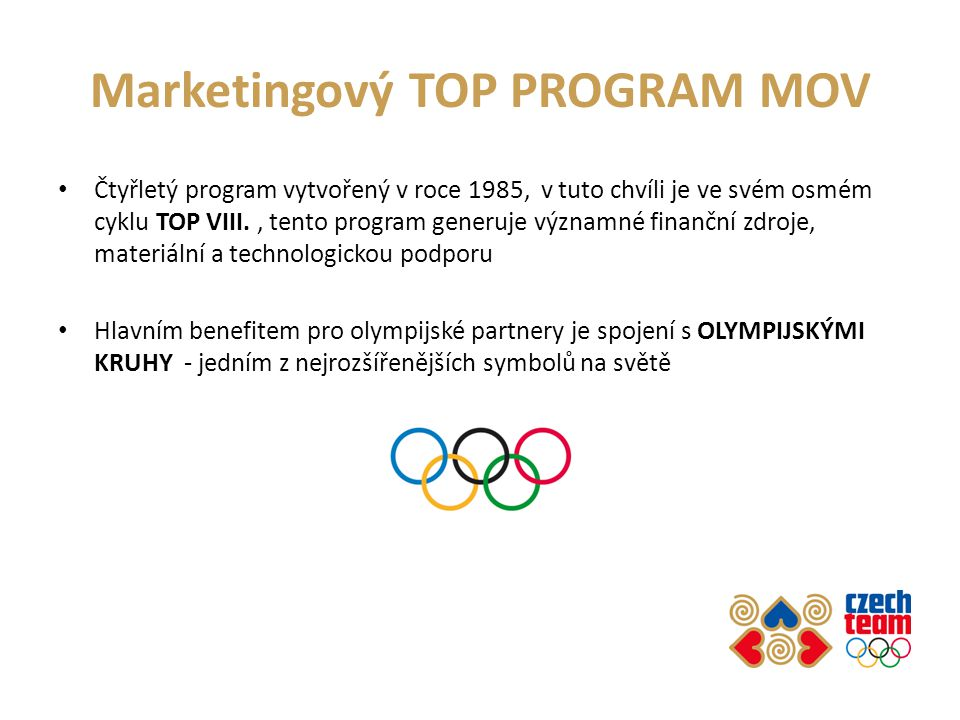 Marketingový TOP PROGRAM MOV Čtyřletý program vytvořený v roce 1985, v tuto chvíli je ve svém osmém cyklu TOP VIII., tento program generuje významné finanční zdroje, materiální a technologickou podporu Hlavním benefitem pro olympijské partnery je spojení s OLYMPIJSKÝMI KRUHY - jedním z nejrozšířenějších symbolů na světě