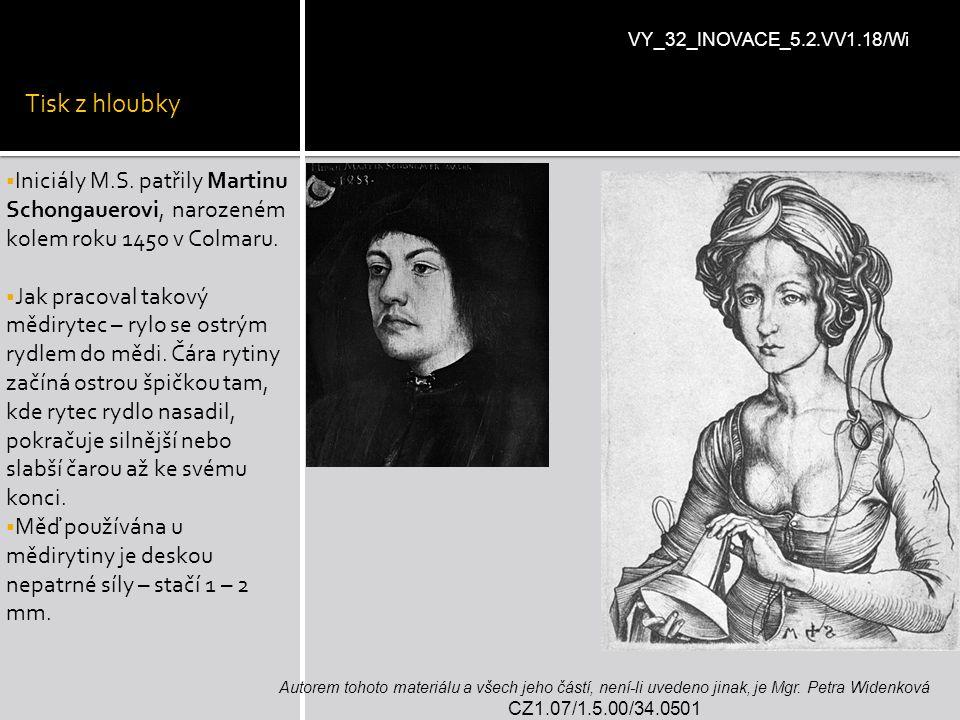 Tisk z hloubky  Iniciály M.S. patřily Martinu Schongauerovi, narozeném kolem roku 1450 v Colmaru.  Jak pracoval takový mědirytec – rylo se ostrým ry
