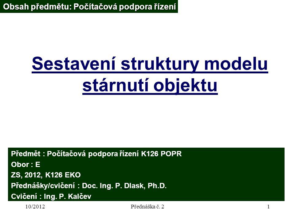 10/2012Přednáška č. 21 Sestavení struktury modelu stárnutí objektu Obsah předmětu: Počítačová podpora řízení Předmět : Počítačová podpora řízení K126